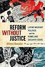 Reform Without Justice: Latino Migrant Politics and the Homeland Security State by Alfonso Gonzales (Paperback, 2013)