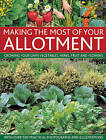 Making the Most of Your Allotment: Growing Your Own Vegetables, Herbs, Fruits and Flowers with Over 530 Practical Photographs and Illustrations by Christine Lavelle, Michael Lavelle (Hardback, 2013)
