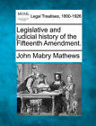Legislative and Judicial History of the Fifteenth Amendment. by John Mabry Mathews (Paperback / softback, 2010)