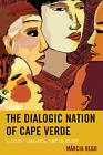 The Dialogic Nation of Cape Verde: Slavery, Language, and Ideology by Marcia Rego (Hardback, 2015)