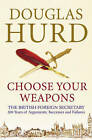 Choose Your Weapons: The British Foreign Secretary by Rt. Hon Lord Douglas Hurd (Hardback, 2010)