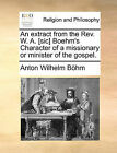 An Extract from the REV. W. A. [Sic] Boehm's Character of a Missionary or Minister of the Gospel. by Anton Wilhelm Bhm (Paperback / softback, 2010)