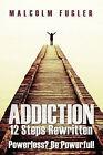 Addiction: 12 Steps Rewritten: Powerless? Be Powerful! by Malcolm Fugler (Paperback / softback, 2011)