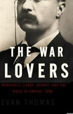 The War Lovers : Roosevelt, Lodge, Hearst, and the Rush to Empire 1898 by Evan T
