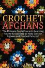 Crochet Afghans: The Ultimate Crash Course Guide to Learning How to Create Easy to Make Crochet Afghans and Crochet Patterns Fast by Kelly Sanders (Paperback / softback, 2015)