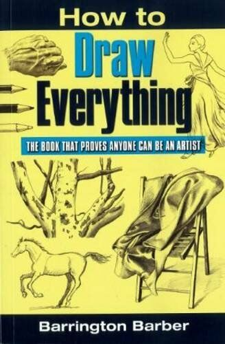 How To Draw Everything: The Book That Proves Anyone Can Be An Artist By Barring