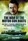 The War of the Motor Gun Boats: One Man's Personal War at Sea with the Coastal Forces, 1943-1945 by A. J. Chapman (Hardback, 2013)