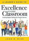 A Leaderacentsa -A Centss Guide to Excellence in Every Classroom: : Creating Support Systems for Teacher Success - Explore What It Means to Be a Self-Actualized Education Leader and How to Inspire Leadership in Others by John R Wink (Paperback / softback, 2016)