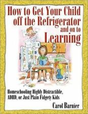 How to Get Your Child off the Refrigerator and on to Learning : Homeschooling Highly Distractible, ADHD, or Just Plain Fidgety Kids by Carol Barnier (2000, Paperback, Workbook)