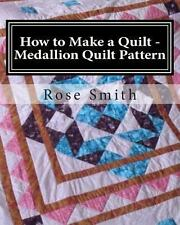 How to Make a Quilt - Medallion Quilt Pattern by Rose Smith (2013, Paperback)