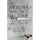 Murder Was Not a Crime: Homicide and Power in the Roman Republic by Judy E. Gaughan (Paperback, 2009)