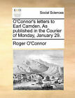 O'Connor's Letters to Earl Camden. as Published in the Courier of Monday, January 29. by Roger O'Connor (Paperback / softback, 2010)
