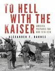 To Hell with the Kaiser: America Prepares for War, 1916-1918: Volume 1: America Prepares for War, 1916-1918 by Alexander F. Barnes (Hardback, 2015)