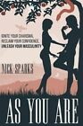 As You Are: Ignite Your Charisma, Reclaim Your Confidence, Unleash Your Masculinity by Nick Sparks (Paperback / softback, 2015)