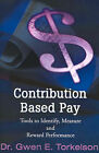 Contribution Based Pay: Tools to Identify, Measure and Reward Performance by Gwen E Torkelson (Paperback / softback, 2001)