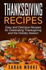 Thanksgiving Recipes: Easy and Delicious Recipes for Celebrating Thanksgiving and the Holiday Season by Sarah Moore (Paperback / softback, 2015)