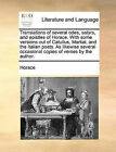 Translations of Several Odes, Satyrs, and Epistles of Horace. with Some Versions Out of Catullus, Martial, and the Italian Poets. as Likewise Several Occasional Copies of Verses by the Author. by Horace (Paperback / softback, 2010)