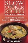Slow Cooker Recipes Quick & Easy Cookbook  : Mouthwatering Recipes Prepared in 30 Minutes or Less! by Kathy Knight (Paperback / softback, 2014)