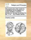 The Popish Plot a Fair Caution to Protestants Not to Engage in a Popish Rebellion. a Sermon Preach'd on Sunday November the 6th, 1715. ... by Charles Lambe, ... by Charles Lambe (Paperback / softback, 2010)