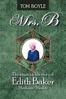 Mrs.B: The Amazing Life Story of Edith Baker Medium/Healer by Tom Boyle (Paperback, 2012)