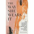 The Way She Wears It: The Ultimate Insider's Guide to Revealing Your Personal Style by Dallas Shaw (Hardback, 2017)