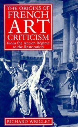 The Origins of French Art Criticism: From the Ancien Régime Richard Wrigley RARE