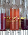 Making Wines, Liqueurs & Cordials: 101 Delicious Recipes Using Natural Ingredients by Beshlie Grimes (Paperback, 2013)
