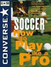 Converse All-Star Sports: Converse All Star Soccer (R) : How to Play Like a Pro 2 by Converse Staff (1997, Paperback)