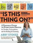 Is This Thing On?: A Friendly Guide to Everything Digital for Newbies, Technophobes, and the Kicking & Screaming by Abby Stokes (Hardback, 2015)