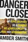 Danger Close: My Epic Journey as a Combat Helicopter Pilot in Iraq and Afghanistan by Amber Smith (Hardback, 2016)
