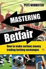 Mastering Betfair: How to Make Serious Money Trading Betting Exchanges by Pete Nordsted (Paperback, 2009)