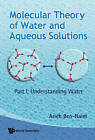 Molecular Theory of Water and Aqueous Solutions: Part 1: Understanding Water by Arieh Ben-Naim (Hardback, 2009)