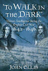 To Walk in the Dark: Military Intelligence in the English Civil War, 1642-1646 by John Ellis (Hardback, 2011)