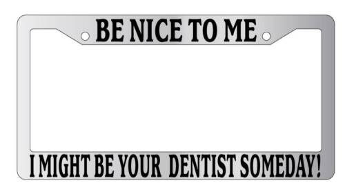 Chrome License Plate Frame Be Nice To Me I might be your Dentist Someday!