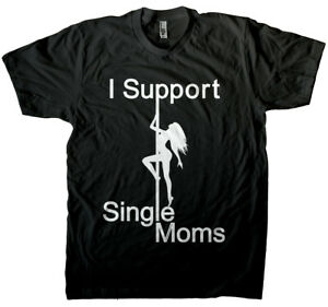 I Support SINGLE MOMS Stripper Strip Club Bachelor Funny Gift Tee T-shirt