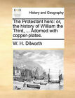 The Protestant Hero: Or, the History of William the Third, ... Adorned with Copper-Plates. by W H Dilworth (Paperback / softback, 2010)