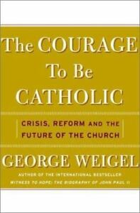 The-Courage-To-Be-Catholic-Crisis-Reform-And-The-Future-Of-The-Church-Weigel