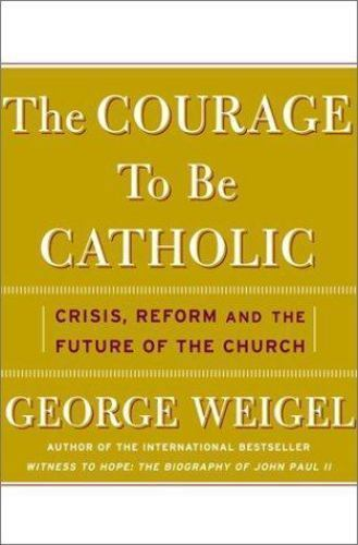 The Courage To Be Catholic: Crisis, Reform, And The Future Of The Church, George