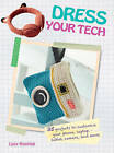 Dress Your Tech: 35 Projects to Customize Your Phone, Laptop, Tablet, Camera, and More by Lucy Hopping (Paperback, 2015)