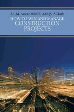How to Win and Manage Construction Projects by A. L. M. Ameer (2013, Paperback)