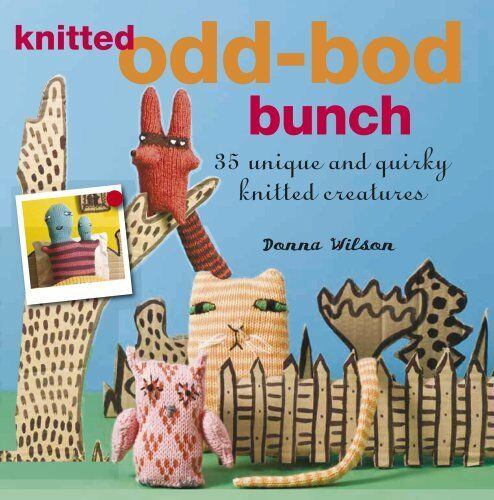 The Knitted Odd-bod Bunch: 35 Unique and Quirky Knitted Creatures,Donna Wilson