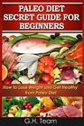 Paleo Diet Secret Guide for Beginners: How to Lose Weight and Get Healthy from Paleo Diet by G H Team (Paperback / softback, 2013)