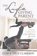 The Lifegiving Parent : Giving Your Child a Life Worth Living for Christ by Clay Clarkson and Sally Clarkson (2018, Paperback)