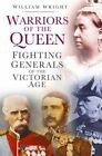 Warriors of the Queen: Fighting Generals of the Victorian Age by William Wright (Hardback, 2013)