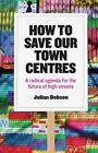 How to Save Our Town Centres: A Radical Agenda for the Future of High Streets by Julian Dobson (Paperback, 2015)