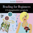 Beading for Beginners by Lucinda Ganderton (Hardback, 2008)