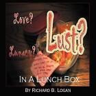 Love? Lust? Lunacy?: In a Lunch Box by Richard B Logan (Paperback / softback, 2012)