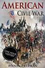 American Civil War: A History from Beginning to End (Fort Sumter, Abraham Lincoln, Jefferson Davis, Confederacy, Emancipation Proclamation, Battle of Gettysburg) by Henry Freeman (Paperback / softback, 2016)