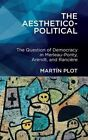 The Aesthetico-political: The Question of Democracy in Merleau-Ponty, Arendt, and Ranciere by Martin Plot (Hardback, 2014)