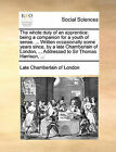 The Whole Duty of an Apprentice: Being a Companion for a Youth of Sense. ... Written Occasionally Some Years Since, by a Late Chamberlain of London, ... Addressed to Sir Thomas Harrison, ... by Late Chamberlain of London (Paperback / softback, 2010)